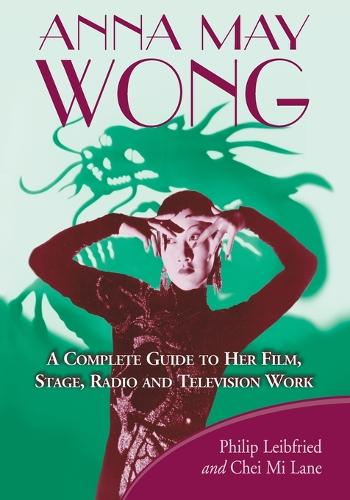 Anna May Wong: A Complete Guide to Her Film, Stage, Radio and Television Work (Paperback)