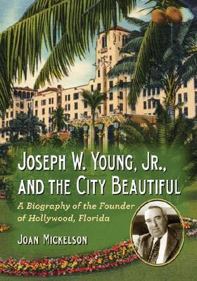 Joseph W. Young, Jr., and the City Beautiful: A Biography of the Founder of Hollywood, Florida (Paperback)