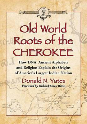 Old World Roots of the Cherokee: How DNA, Ancient Alphabets and Religion Explain the Origins of America's Largest Indian Nation (Paperback)