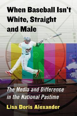 When Baseball Isn't White, Straight and Male: The Media and Difference in the National Pastime (Paperback)