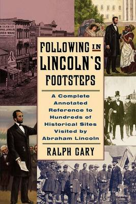 Following in Lincoln's Footsteps: A Complete Annotated Reference to Hundreds of Historical Sites Visited by Abraham Lincoln (Paperback)