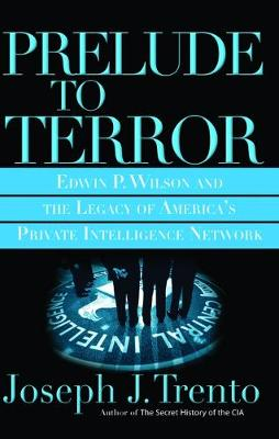 Prelude to Terror: Edwin P. Wilson and the Legacy of America's Private Intelligence Network (Paperback)