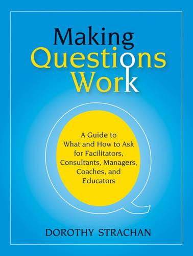Making Questions Work: A Guide to How and What to Ask for Facilitators, Consultants, Managers, Coaches, and Educators (Paperback)