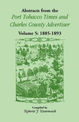 Abstracts from the Port Tobacco Times and Charles County Advertiser: Volume 5, 1885-1893 (Paperback)