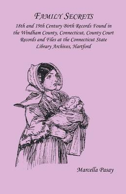 Family Secrets: 18th and 19th Century Birth Records Found in the Windham County, Connecticut, County Court Records and Files at the Co (Paperback)