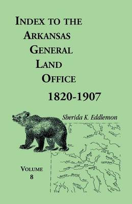 Index to the Arkansas General Land Office 1820-1907, Volume Eight: Covering the Counties of Marion, Stone, Baxter, Fulton, Izard, and Cleburne (Paperback)
