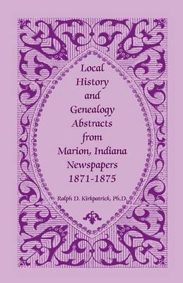 Local History and Genealogy Abstracts from Marion, Indiana, Newspapers, 1871-1875 (Paperback)