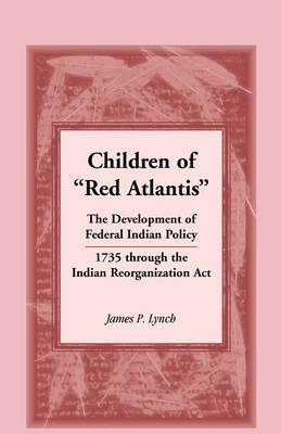 Children of Red Atlantis: The Development of Federal Indian Policy 1735 Through the Indian Reorganization ACT. (Paperback)