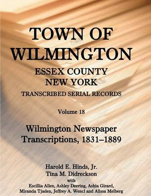 Town of Wilmington, Essex County, New York, Transcribed Serial Records: Volume 18. Wilmington Newspaper Transcriptions, 1831-1889 (Paperback)