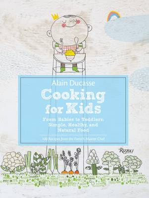 Alain Ducasse Cooking for Kids: From Babies to Toddlers:Simple, Healthy, and Natural Food (Hardback)