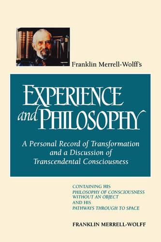 Franklin Merrell-Wolff's Experience and Philosophy: A Personal Record of Transformation and a Discussion of Transcendental Consciousness - Containing His Philosophy of Consciousness without an Object and His Pathways Through to Space (Paperback)