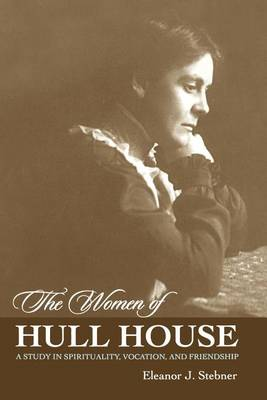 The Women of Hull House: A Study in Spirituality, Vocation and Friendship (Paperback)