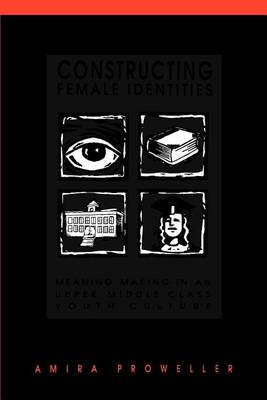 Constructing Female Identities: Meaning Making in an Upper Middle Class Youth Culture - SUNY Series, Power, Social Identity and Education (Paperback)
