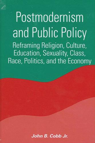 Postmodernism and Public Policy: Reframing Religion, Culture, Education, Sexuality, Class, Race, Politics and the Economy - SUNY Series in Constructive Postmodern Thought (Paperback)