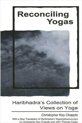 Reconciling Yogas: Haribhadra's Collection of Views on Yoga with a New Translation of Haribhadra's Yogadrstisamuccaya by Christopher Key Chapple and John Thomas Casey (Hardback)