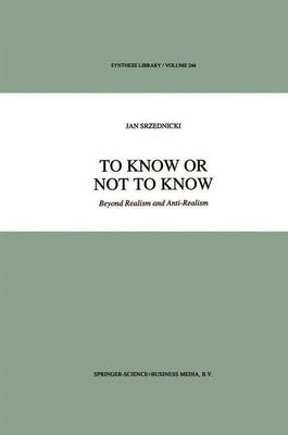 To Know or Not to Know: Beyond Realism and Anti-Realism - Synthese Library v. 244 (Hardback)