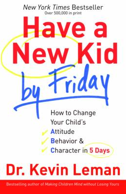 Have a New Kid by Friday: How to Change Your Child's Attitude, Behavior & Character in 5 Days (Paperback)