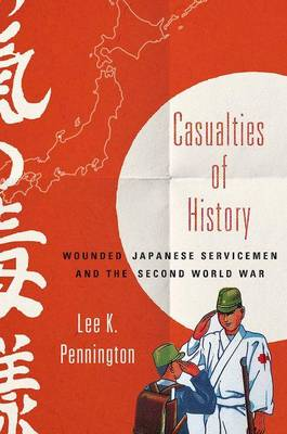 Casualties of History: Wounded Japanese Servicemen and the Second World War - Studies of the Weatherhead East Asian Institute, Columbia University (Hardback)