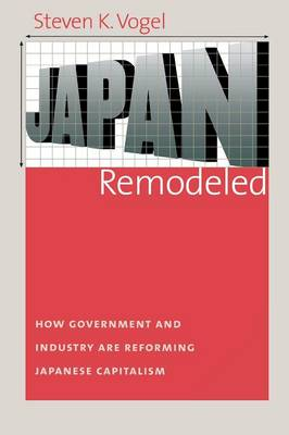 Japan Remodeled: How Government and Industry are Reforming Japanese Capitalism - Cornell Studies in Political Economy (Paperback)