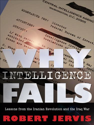Why Intelligence Fails: Lessons from the Iranian Revolution and the Iraq War - Cornell Studies in Security Affairs (Paperback)