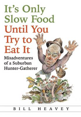 It's Only Slow Food Until You Try to Eat it: Misadventures of a Suburban Hunter-Gatherer (Hardback)