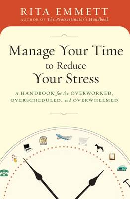 Manage Your Time to Reduce Your Stress: A Handbook for the Overworked, Overscheduled, and Overwhelmed (Paperback)