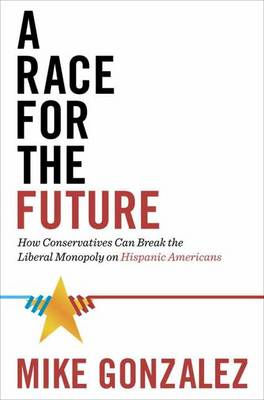 A Race for the Future: How Conservatives Can Break the Liberal Monopoly on Hispanic Americans (Hardback)