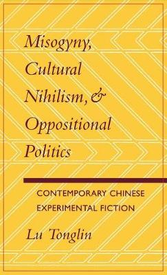 Misogyny, Cultural Nihilism and Oppositional Politics: Contemporary Chinese Experimental Fiction (Hardback)