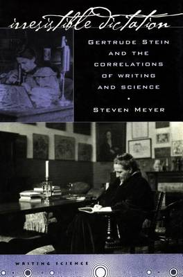 Irresistible Dictation: Gertrude Stein and the Correlations of Writing and Science - Writing Science (Paperback)