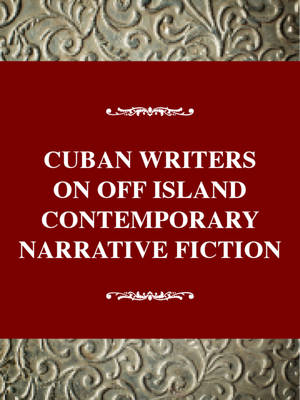 Cuban Writers on and off the Island: Contemporary Narrative Fiction (Hardback)