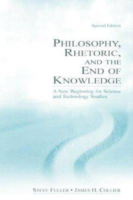 Philosophy, Rhetoric and the End of Knowledge: A New Beginning for Science and Technology Studies (Paperback)