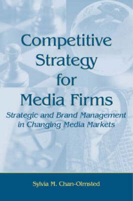 Competitive Strategy for Media Firms: Strategic and Brand Management in Changing Media Markets - Routledge Communication Series (Hardback)