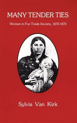 Many Tender Ties: Women in Fur Trade Society, 1670-1870 (Paperback)