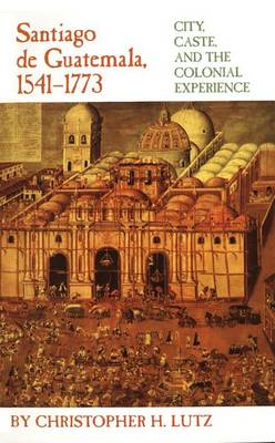 Santiago de Guatemala, 1541-1773: City, Caste and the Colonial Experience (Paperback)