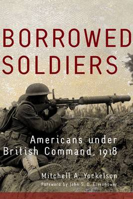 Borrowed Soldiers: Americans Under British Command, 1918 - Campaigns and Commanders 17 (Hardback)