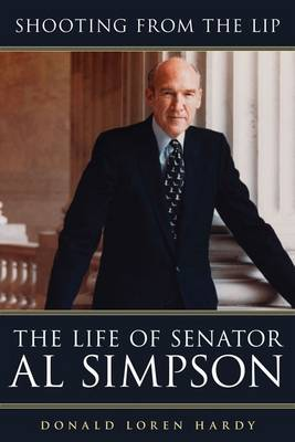 Shooting from the Lip: The Life of Senator Al Simpson (Hardback)