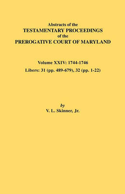 Abstracts of the Testamentary Proceedings of the Prerogative Court of Maryland. Volume XXIV, 1744-1746. Libers: 31 (Pp. 489-679), 32 (Pp. 1-22) (Paperback)
