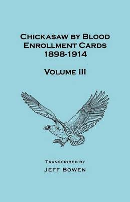 Chickasaw by Blood Enrollment Cards, 1898-1914. Volume III (Paperback)