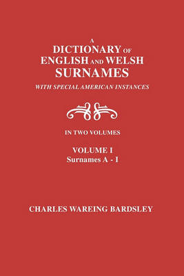 A Dictionary of English and Welsh Surnames, with Special American Instances. in Two Volumes. Volume I, Surnames A-I (Paperback)