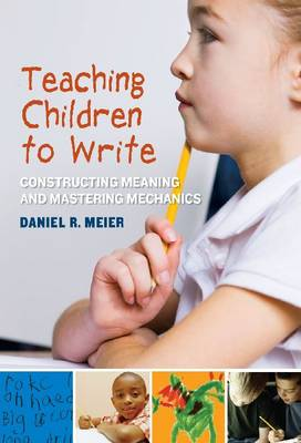 Teaching Children to Write: Constructing Meaning and Mastering Mechanics (Paperback)