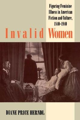 Invalid Women: Figuring Feminine Illness in American Fiction and Culture, 1840-1940 (Hardback)