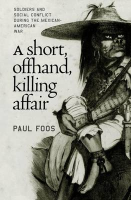 A Short, Offhand, Killing Affair: Soldiers and Social Conflict During the Mexican-American War (Hardback)