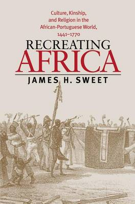 Recreating Africa: Culture, Kinship, and Religion in the African-Portuguese World, 1441-1770 (Hardback)