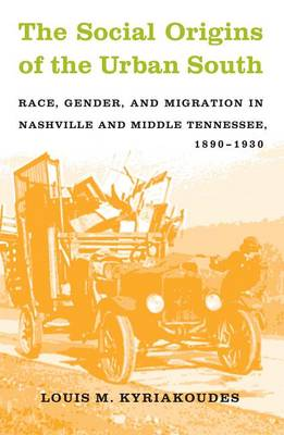 The Social Origins of the Urban South: Race, Gender, and Migration in Nashville and Middle Tennessee, 1890-1930 (Hardback)