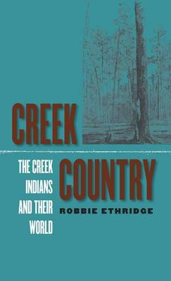 Creek Country: The Creek Indians and Their World, 1796-1816 (Hardback)