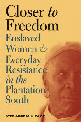 Closer to Freedom: Enslaved Women and Everyday Resistance in the Plantation South - Gender and American Culture (Hardback)