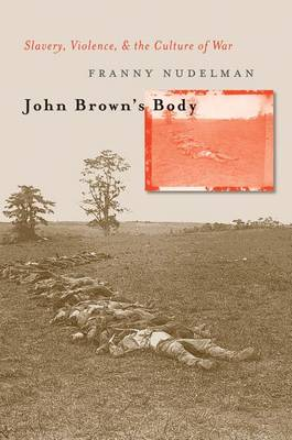 John Brown's Body: Slavery, Violence, and the Culture of War - Cultural Studies of the United States (Hardback)
