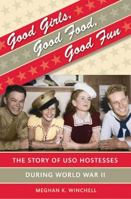 Good Girls, Good Food, Good Fun: The Story of USO Hostesses During World War II - Gender and American Culture (Hardback)