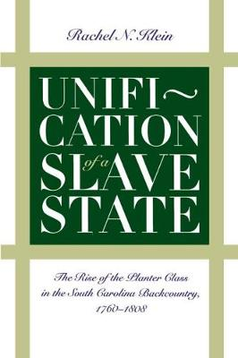 Unification of a Slave State: The Rise of the Planter Class in the South Carolina Backcountry, 1760-1808 - Published for the Omohundro Institute of Early American History and Culture, Williamsburg, Virginia (Paperback)