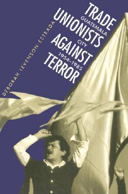Trade Unionists against Terror: Guatemala City, 1954-1985 (Paperback)